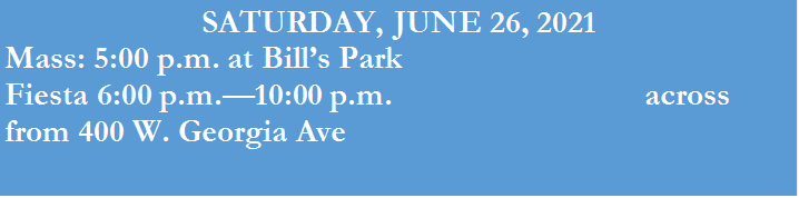 SATURDAY, JUNE 26, 2021<br /> Mass: 5:00 p.m. at Bill's Park<br /> Fiesta 6:00 p.m.—10:00 p.m. across from 400 W. Georgia Ave</p> <p>Best regards,<br /> Carmen Pankratz<br /> Office Manager<br /> St. Peter's | Queen of All Saints | St. Rose of Lima<br /> 400 W Georgia Ave Gunnison CO 81230<br /> Phone: 970-641-0808<br /> <a href=
